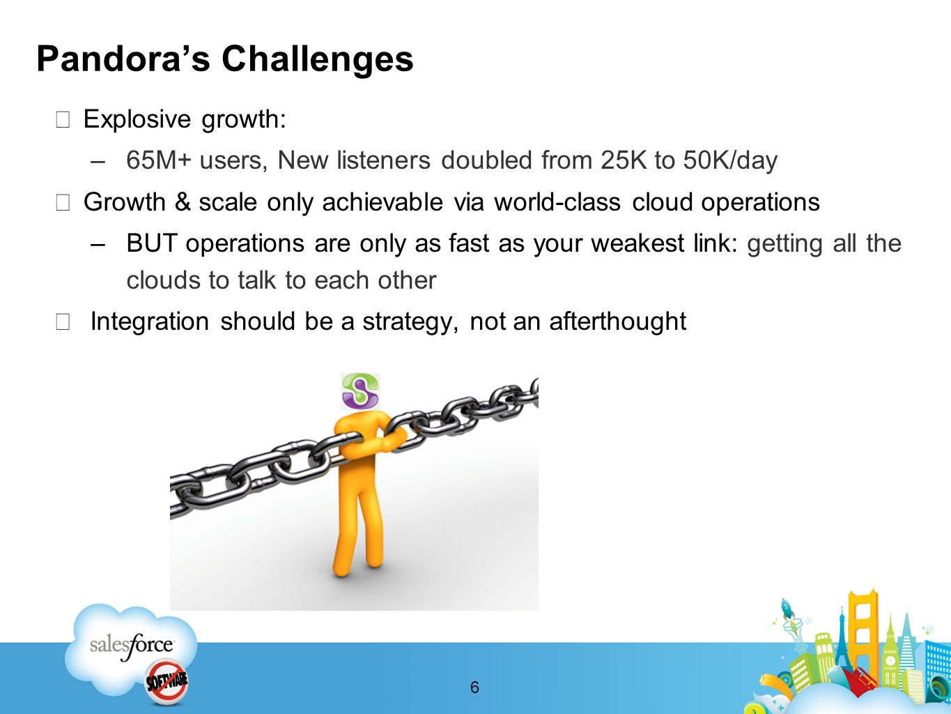 Pandoras Challenges Explosive growth: –65M+ users, New listeners doubled from 25K to 50K/day Growth & scale only achievable via world-class cloud operations –BUT operations are only as fast as your weakest link: getting all the clouds to talk to each other Integration should be a strategy, not an afterthought 6