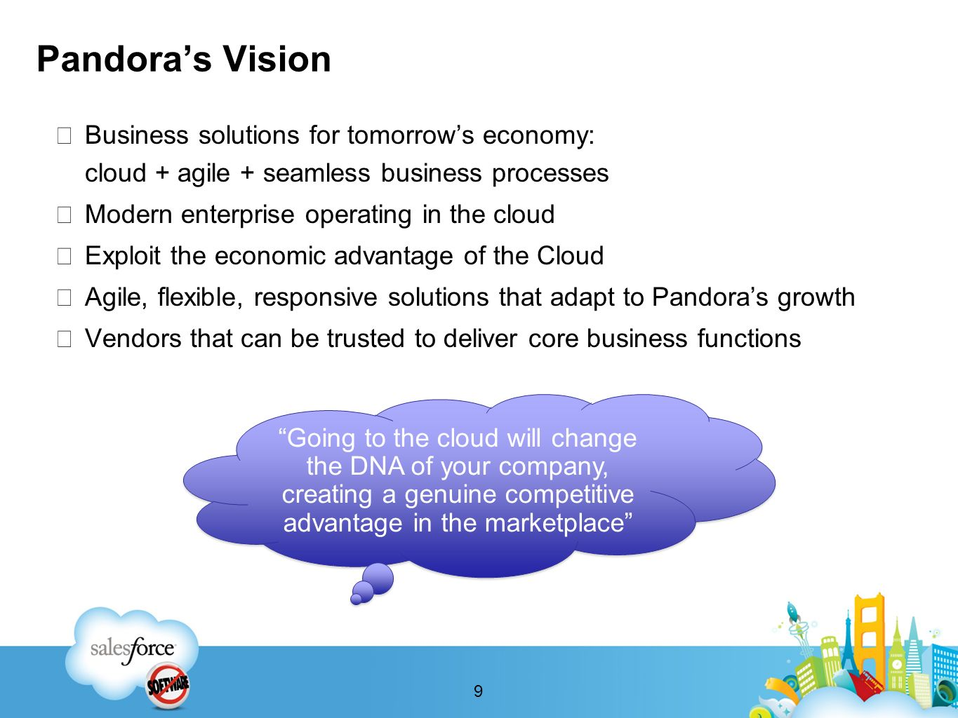 Pandoras Vision Business solutions for tomorrows economy: cloud + agile + seamless business processes Modern enterprise operating in the cloud Exploit the economic advantage of the Cloud Agile, flexible, responsive solutions that adapt to Pandoras growth Vendors that can be trusted to deliver core business functions Going to the cloud will change the DNA of your company, creating a genuine competitive advantage in the marketplace 9