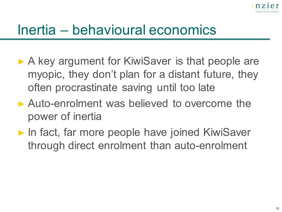 15 Inertia – behavioural economics A key argument for KiwiSaver is that people are myopic, they dont plan for a distant future, they often procrastinate saving until too late Auto-enrolment was believed to overcome the power of inertia In fact, far more people have joined KiwiSaver through direct enrolment than auto-enrolment