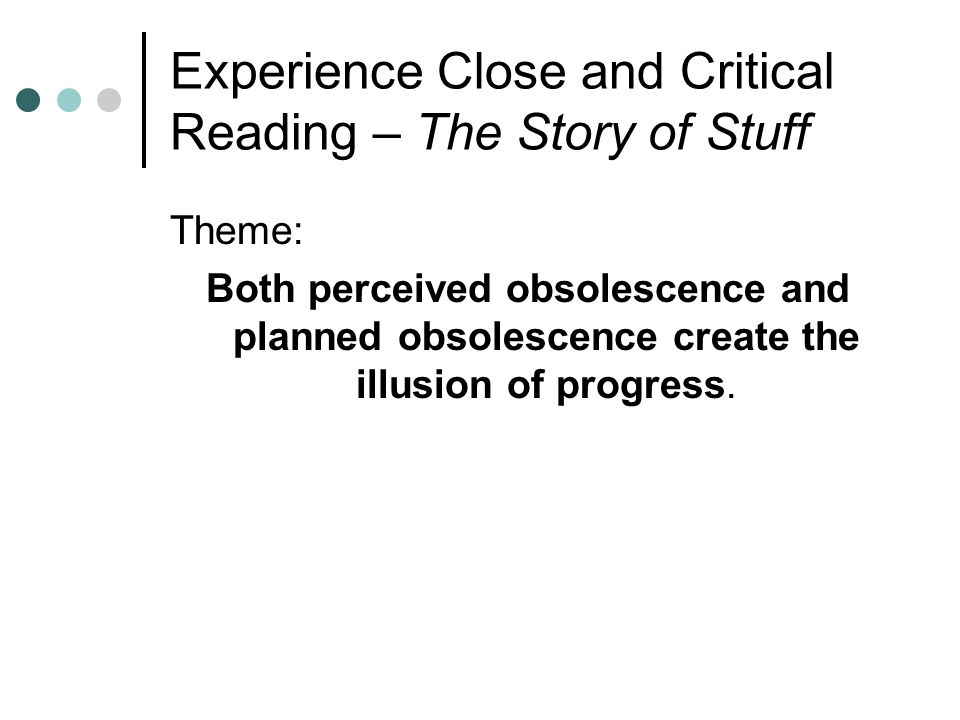 Experience Close and Critical Reading – The Story of Stuff Theme: Both perceived obsolescence and planned obsolescence create the illusion of progress.