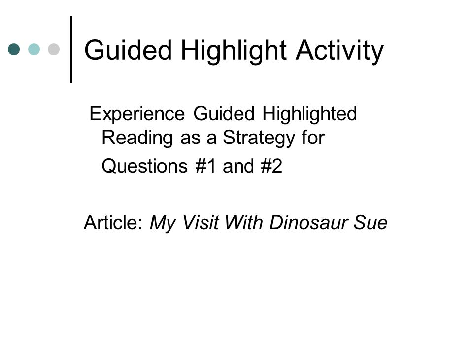 Guided Highlight Activity Experience Guided Highlighted Reading as a Strategy for Questions #1 and #2 Article: My Visit With Dinosaur Sue