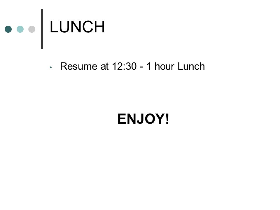 LUNCH Resume at 12:30 - 1 hour Lunch ENJOY!