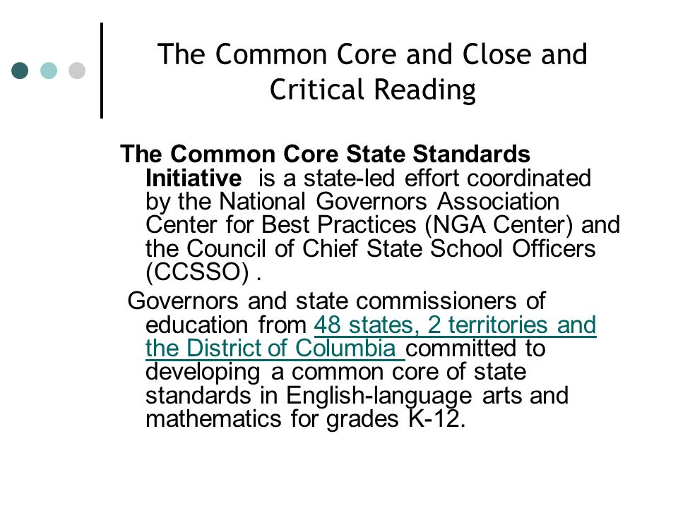 The Common Core and Close and Critical Reading The Common Core State Standards Initiative is a state-led effort coordinated by the National Governors Association Center for Best Practices (NGA Center) and the Council of Chief State School Officers (CCSSO).