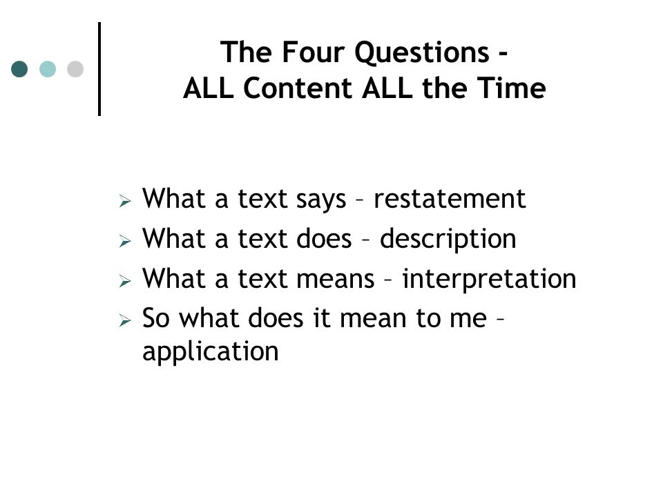 The Four Questions - ALL Content ALL the Time What a text says – restatement What a text does – description What a text means – interpretation So what does it mean to me – application