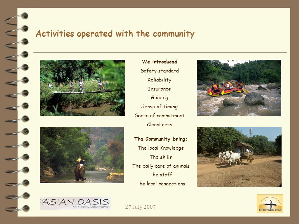 27 July 2007 Activities operated with the community We introduced Safety standard Reliability Insurance Guiding Sense of timing Sense of commitment Cleanliness The Community bring: The local Knowledge The skills The daily care of animals The staff The local connections