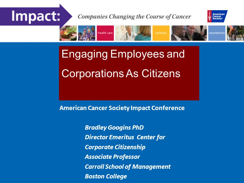 American Cancer Society Impact Conference Bradley Googins PhD Director Emeritus Center for Corporate Citizenship Associate Professor Carroll School of Management Boston College Engaging Employees and Corporations As Citizens