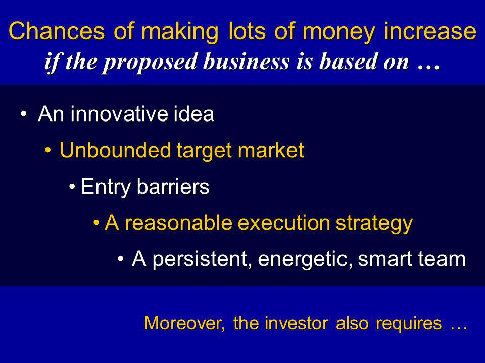 Chances of making lots of money increase if the proposed business is based on … An innovative ideaAn innovative idea Unbounded target marketUnbounded target market Entry barriersEntry barriers A reasonable execution strategyA reasonable execution strategy A persistent, energetic, smart teamA persistent, energetic, smart team Moreover, the investor also requires …