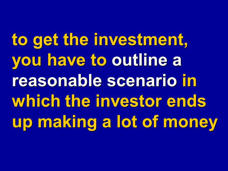 to get the investment, you have to outline a reasonable scenario in which the investor ends up making a lot of money