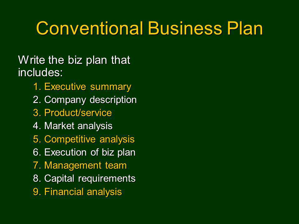 Conventional Business Plan Write the biz plan that includes: 1.Executive summary 2.Company description 3.Product/service 4.Market analysis 5.Competitive analysis 6.Execution of biz plan 7.Management team 8.Capital requirements 9.Financial analysis