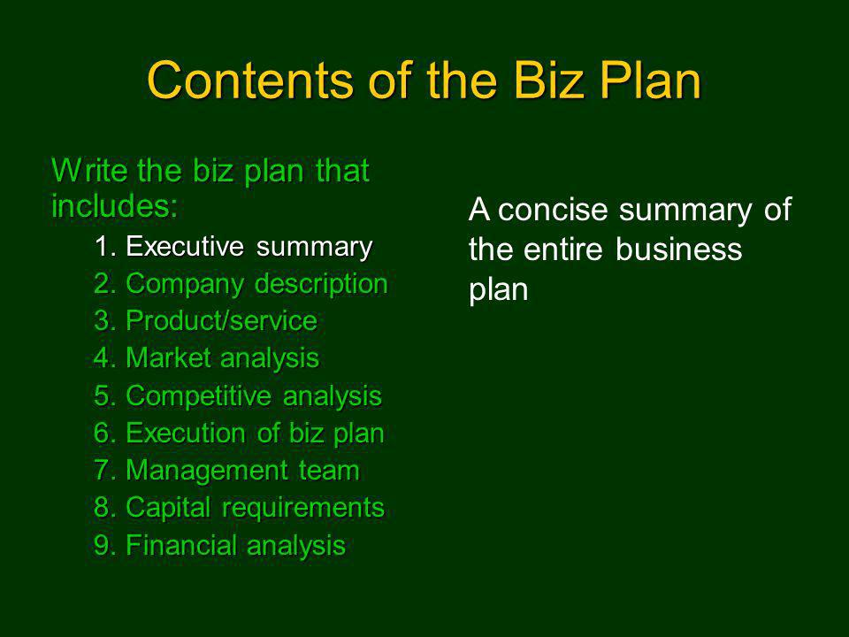 Contents of the Biz Plan Write the biz plan that includes: 1.Executive summary 2.Company description 3.Product/service 4.Market analysis 5.Competitive analysis 6.Execution of biz plan 7.Management team 8.Capital requirements 9.Financial analysis A concise summary of the entire business plan