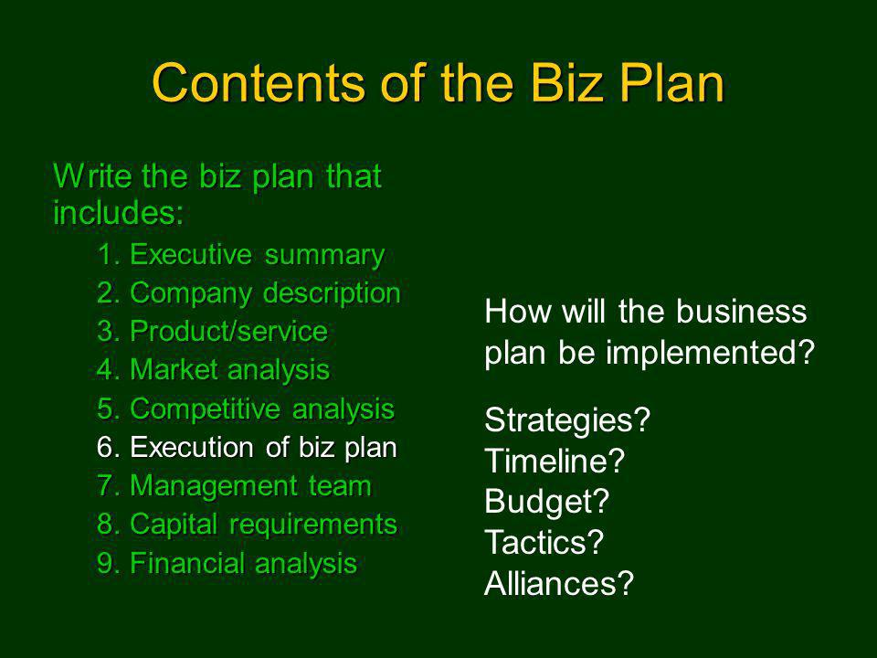 Contents of the Biz Plan Write the biz plan that includes: 1.Executive summary 2.Company description 3.Product/service 4.Market analysis 5.Competitive analysis 6.Execution of biz plan 7.Management team 8.Capital requirements 9.Financial analysis How will the business plan be implemented.