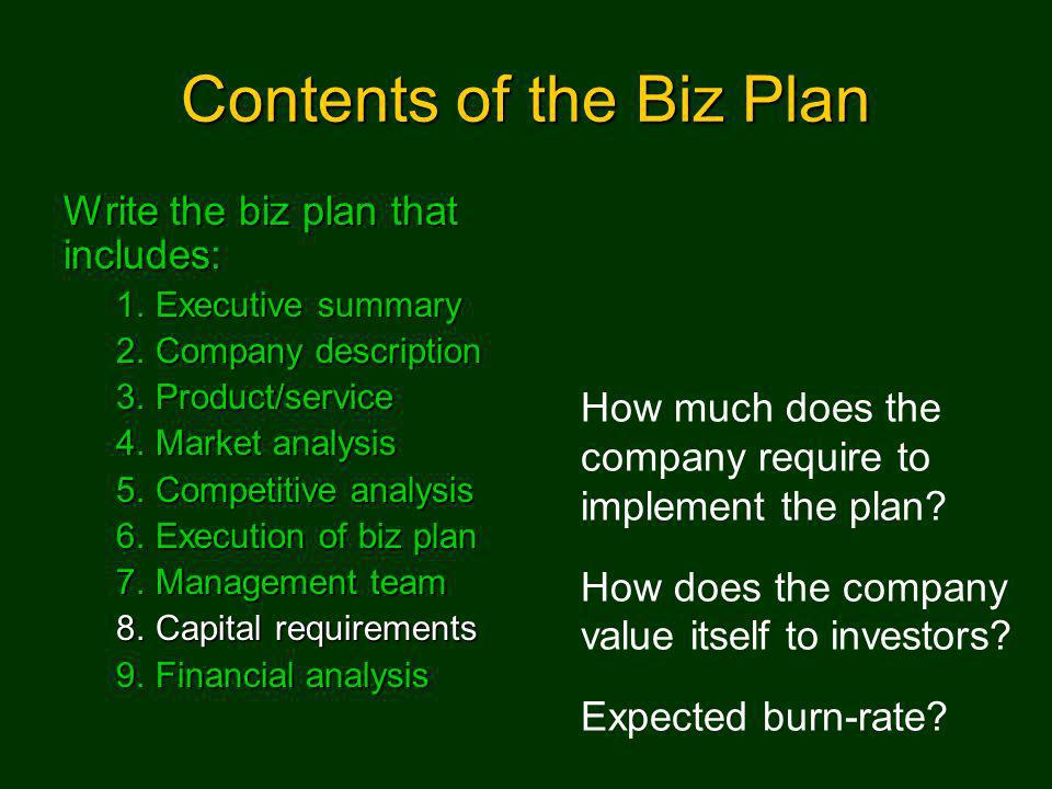 Contents of the Biz Plan Write the biz plan that includes: 1.Executive summary 2.Company description 3.Product/service 4.Market analysis 5.Competitive analysis 6.Execution of biz plan 7.Management team 8.Capital requirements 9.Financial analysis How much does the company require to implement the plan.