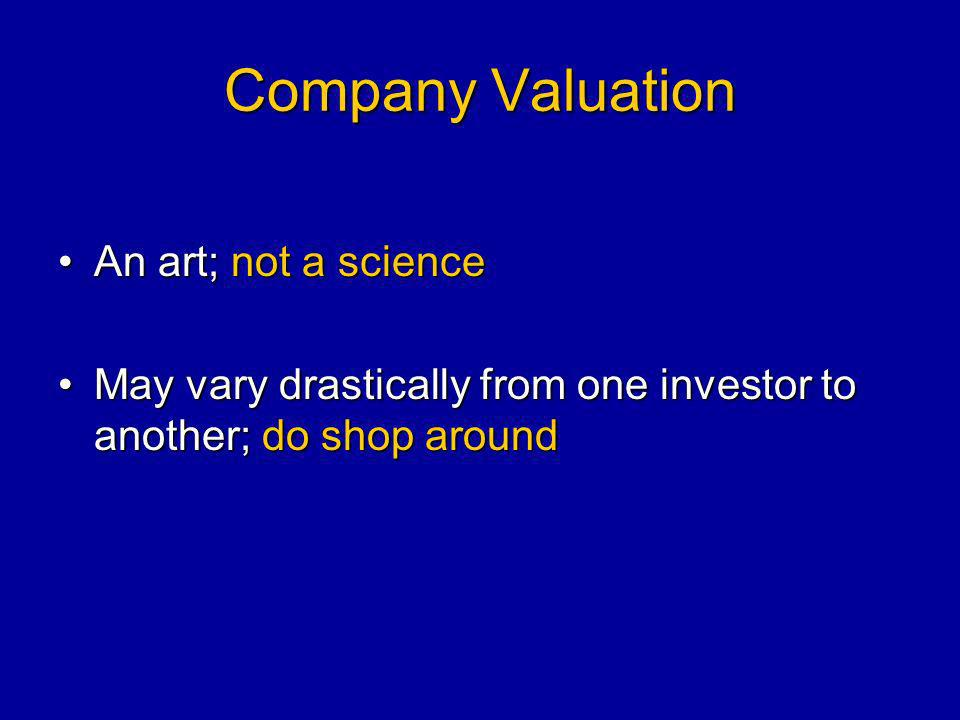 Company Valuation An art; not a scienceAn art; not a science May vary drastically from one investor to another; do shop aroundMay vary drastically from one investor to another; do shop around
