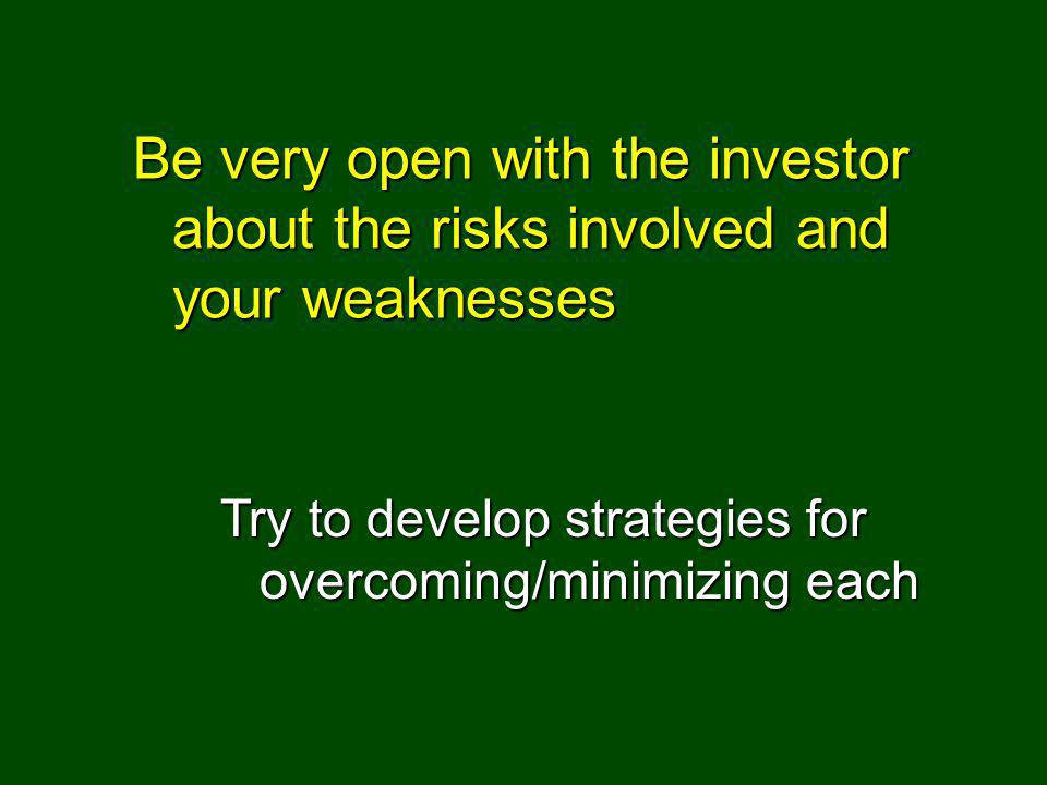 Be very open with the investor about the risks involved and your weaknesses Try to develop strategies for overcoming/minimizing each