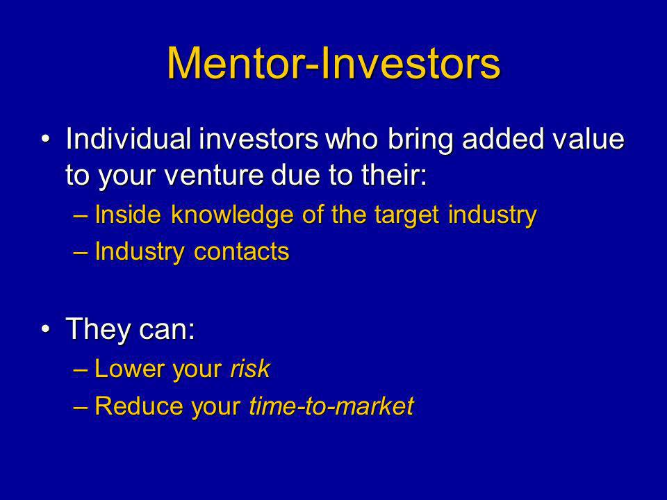 Mentor-Investors Individual investors who bring added value to your venture due to their:Individual investors who bring added value to your venture due to their: –Inside knowledge of the target industry –Industry contacts They can:They can: –Lower your risk –Reduce your time-to-market