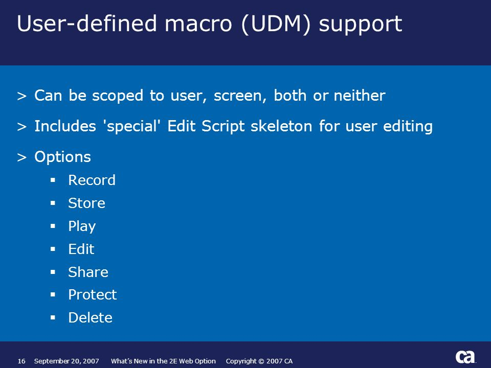 16September 20, 2007 Whats New in the 2E Web Option Copyright © 2007 CA User-defined macro (UDM) support >Can be scoped to user, screen, both or neither >Includes special Edit Script skeleton for user editing >Options Record Store Play Edit Share Protect Delete