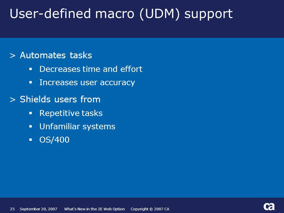 25September 20, 2007 Whats New in the 2E Web Option Copyright © 2007 CA User-defined macro (UDM) support >Automates tasks Decreases time and effort Increases user accuracy >Shields users from Repetitive tasks Unfamiliar systems OS/400