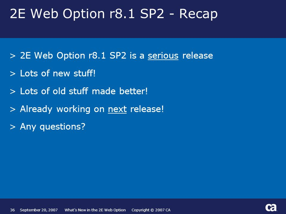 36September 20, 2007 Whats New in the 2E Web Option Copyright © 2007 CA 2E Web Option r8.1 SP2 - Recap >2E Web Option r8.1 SP2 is a serious release >Lots of new stuff.