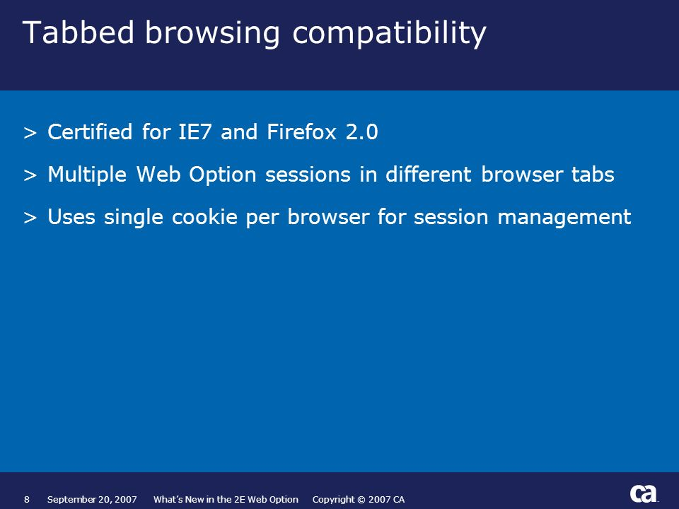 8September 20, 2007 Whats New in the 2E Web Option Copyright © 2007 CA Tabbed browsing compatibility >Certified for IE7 and Firefox 2.0 >Multiple Web Option sessions in different browser tabs >Uses single cookie per browser for session management Page based on Title and Text from Slide Layout palette.
