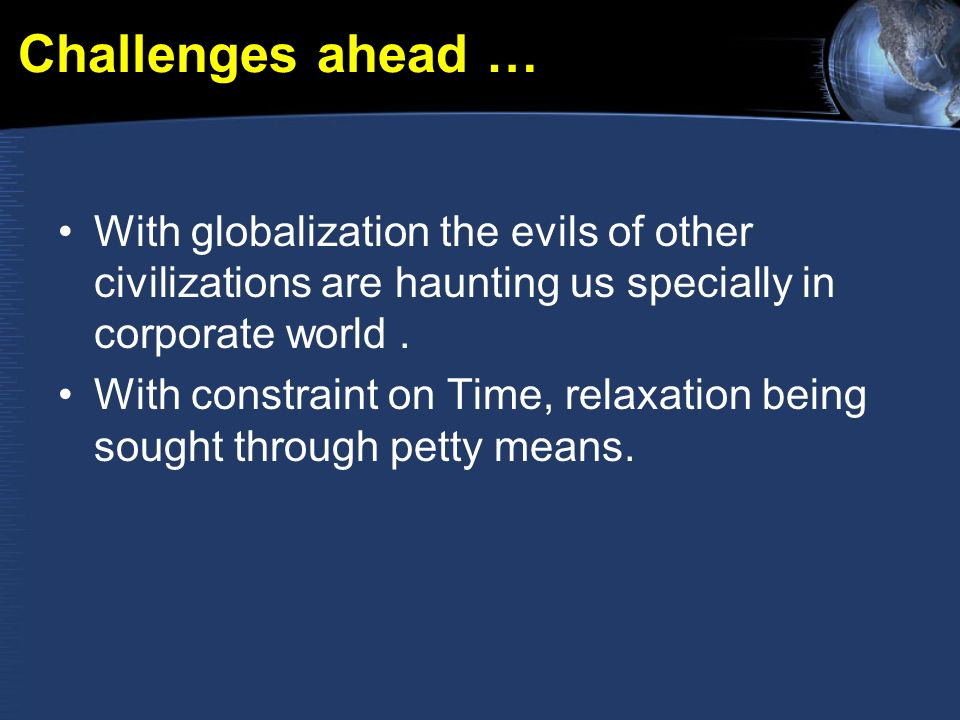 Challenges ahead … With globalization the evils of other civilizations are haunting us specially in corporate world.