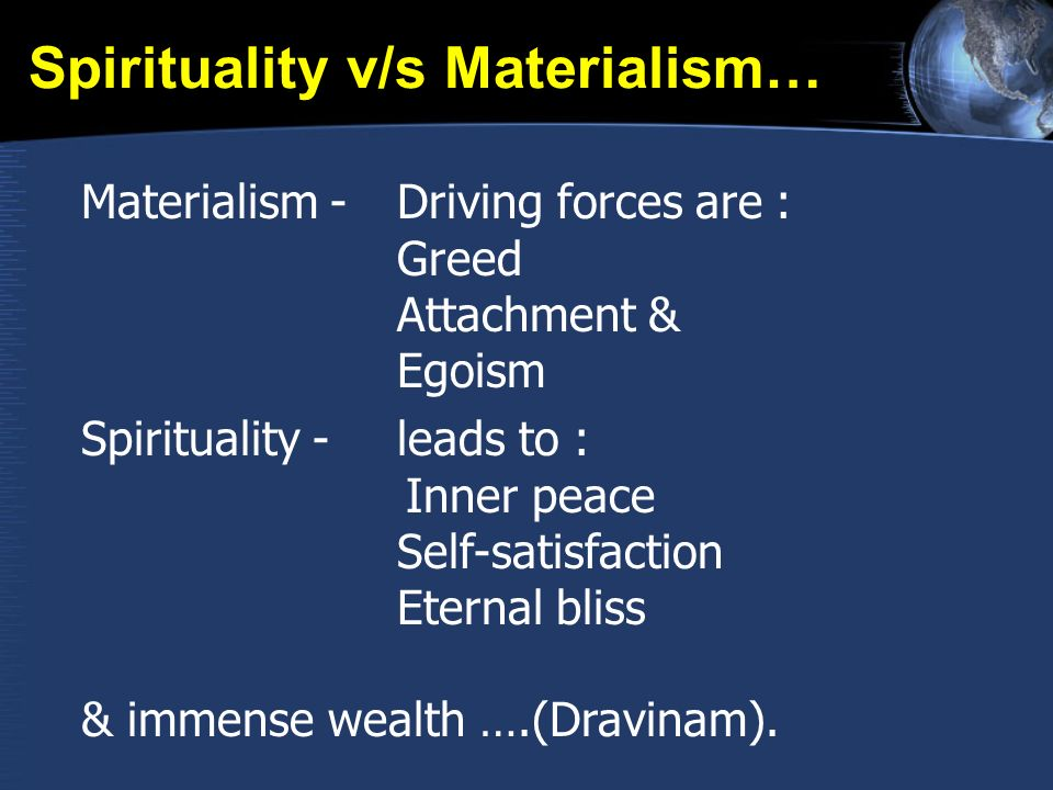 Spirituality v/s Materialism… Materialism - Driving forces are : Greed Attachment & Egoism Spirituality - leads to : Inner peace Self-satisfaction Eternal bliss & immense wealth ….(Dravinam).