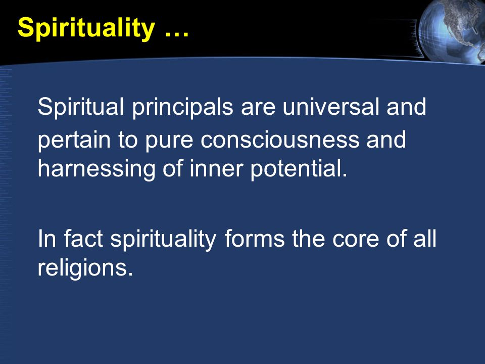 Spirituality … Spiritual principals are universal and pertain to pure consciousness and harnessing of inner potential.