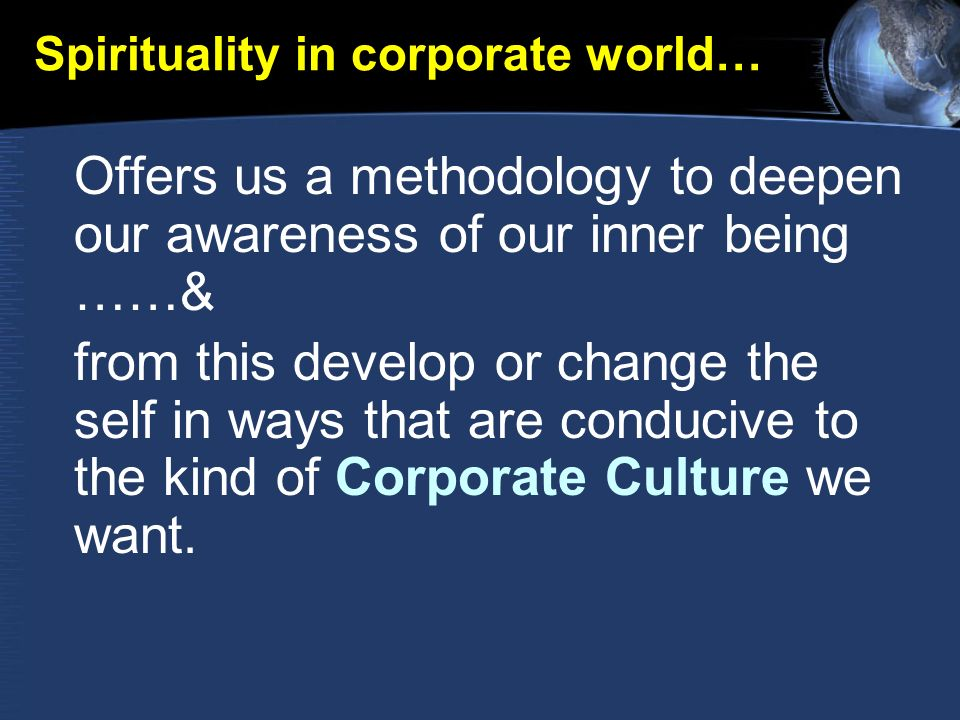 Spirituality in corporate world… Offers us a methodology to deepen our awareness of our inner being ……& from this develop or change the self in ways that are conducive to the kind of Corporate Culture we want.