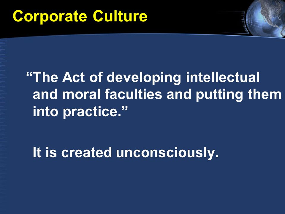 Corporate Culture The Act of developing intellectual and moral faculties and putting them into practice.