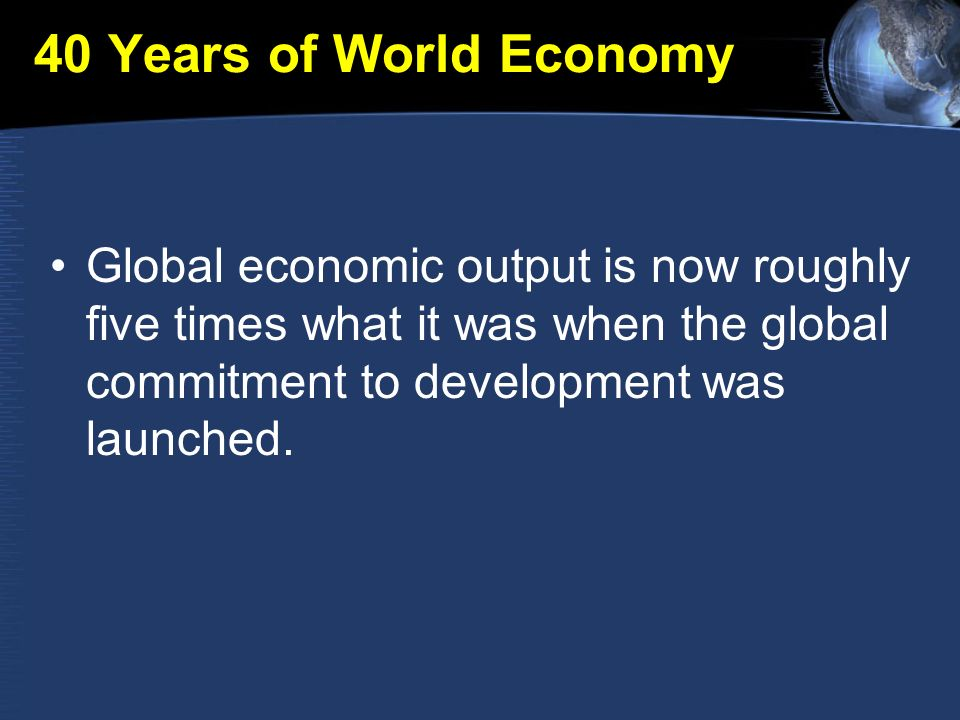 40 Years of World Economy Global economic output is now roughly five times what it was when the global commitment to development was launched.