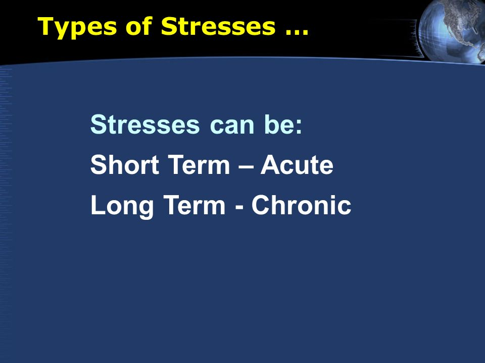 Types of Stresses … Stresses can be: Short Term – Acute Long Term - Chronic