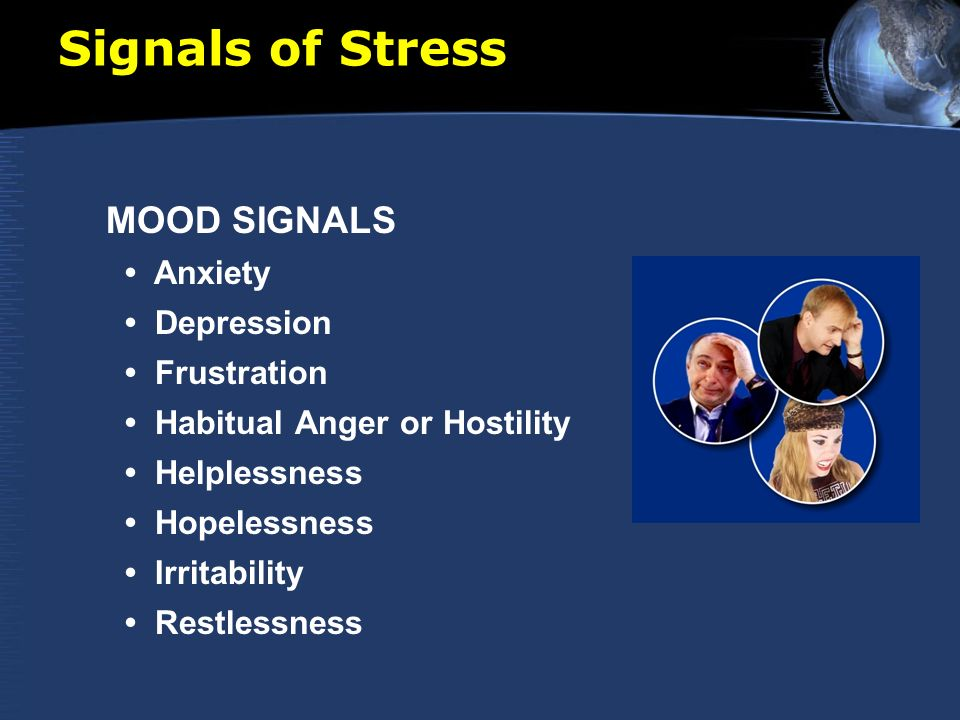Signals of Stress MOOD SIGNALS Anxiety Depression Frustration Habitual Anger or Hostility Helplessness Hopelessness Irritability Restlessness