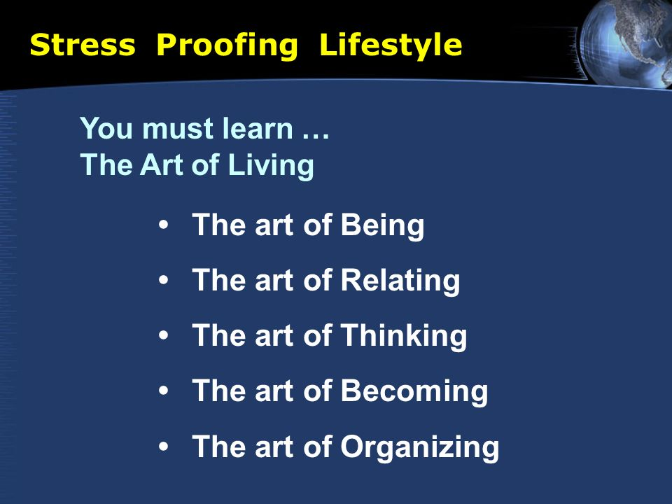 Stress Proofing Lifestyle You must learn … The Art of Living The art of Being The art of Relating The art of Thinking The art of Becoming The art of Organizing