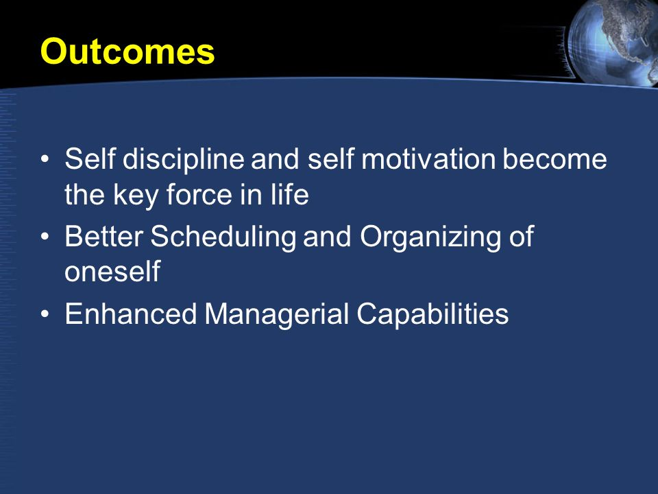 Outcomes Self discipline and self motivation become the key force in life Better Scheduling and Organizing of oneself Enhanced Managerial Capabilities