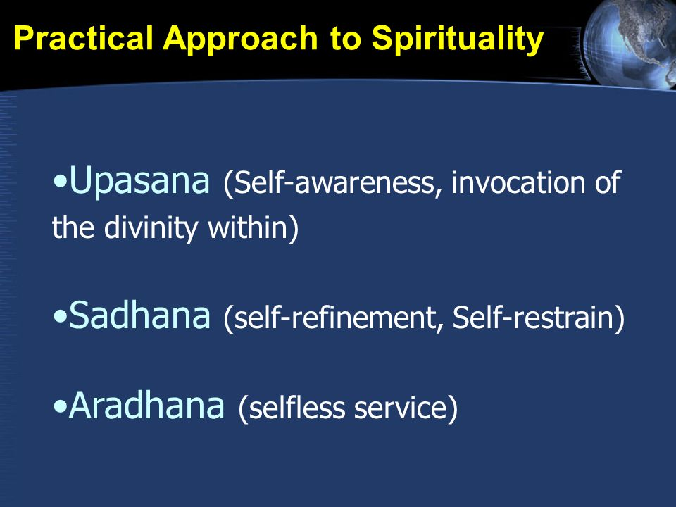 Practical Approach to Spirituality Upasana (Self-awareness, invocation of the divinity within) Sadhana (self-refinement, Self-restrain) Aradhana (selfless service)