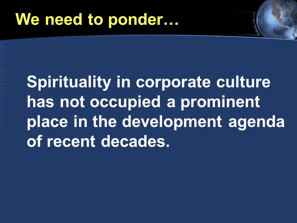We need to ponder… Spirituality in corporate culture has not occupied a prominent place in the development agenda of recent decades.
