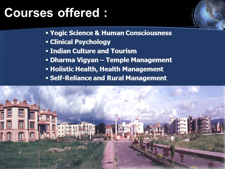 Courses offered : Yogic Science & Human Consciousness Clinical Psychology Indian Culture and Tourism Dharma Vigyan – Temple Management Holistic Health, Health Management Self-Reliance and Rural Management