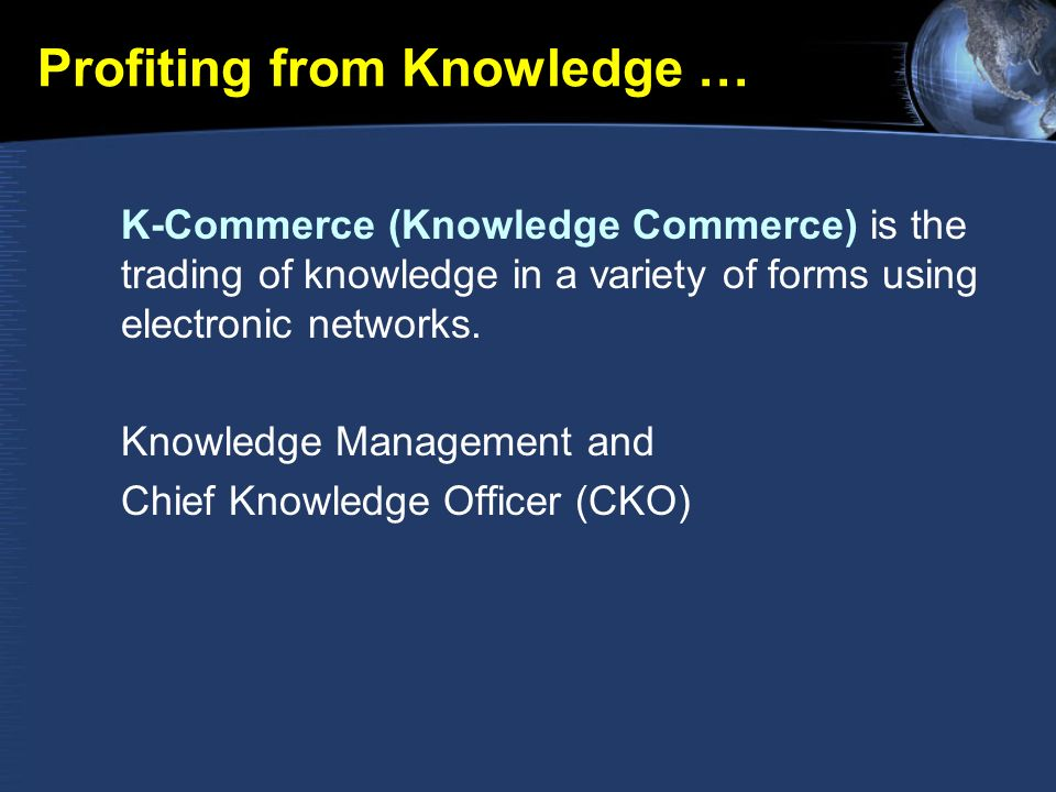 Profiting from Knowledge … K-Commerce (Knowledge Commerce) is the trading of knowledge in a variety of forms using electronic networks.