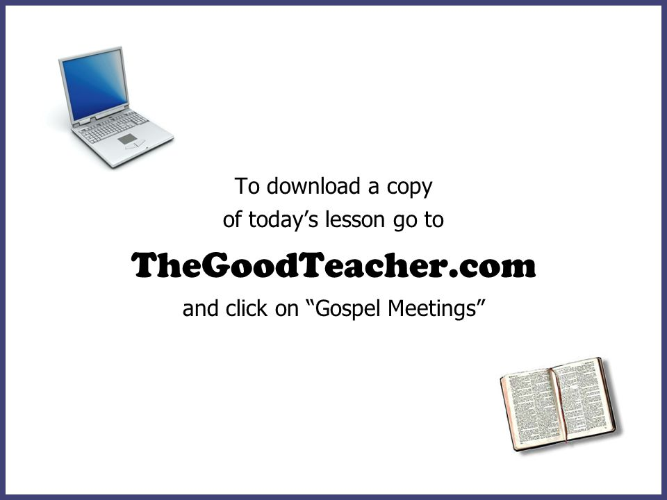 To download a copy of todays lesson go to TheGoodTeacher.com and click on Gospel Meetings