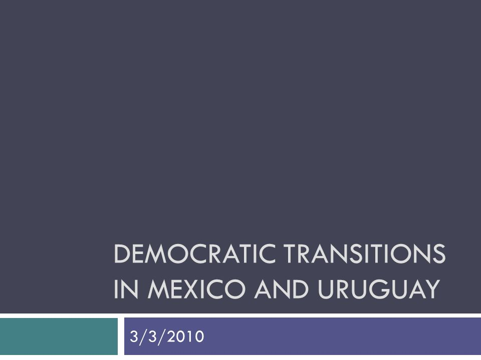 DEMOCRATIC TRANSITIONS IN MEXICO AND URUGUAY 3/3/2010