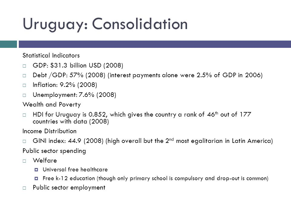 Uruguay: Consolidation Statistical Indicators GDP: $31.3 billion USD (2008) Debt /GDP: 57% (2008) (interest payments alone were 2.5% of GDP in 2006) Inflation: 9.2% (2008) Unemployment: 7.6% (2008) Wealth and Poverty HDI for Uruguay is 0.852, which gives the country a rank of 46 th out of 177 countries with data (2008) Income Distribution GINI index: 44.9 (2008) (high overall but the 2 nd most egalitarian in Latin America) Public sector spending Welfare Universal free healthcare Free k-12 education (though only primary school is compulsory and drop-out is common) Public sector employment