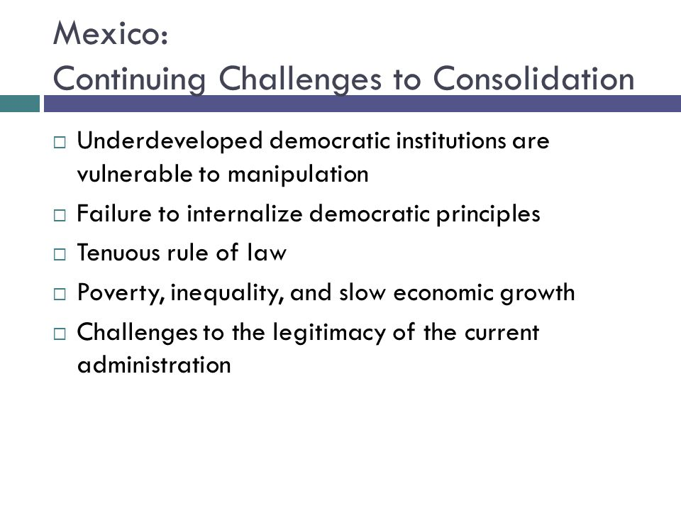 Mexico: Continuing Challenges to Consolidation Underdeveloped democratic institutions are vulnerable to manipulation Failure to internalize democratic principles Tenuous rule of law Poverty, inequality, and slow economic growth Challenges to the legitimacy of the current administration