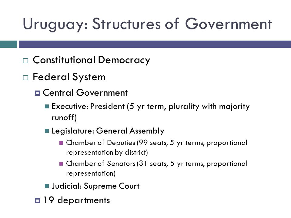Uruguay: Structures of Government Constitutional Democracy Federal System Central Government Executive: President (5 yr term, plurality with majority runoff) Legislature: General Assembly Chamber of Deputies (99 seats, 5 yr terms, proportional representation by district) Chamber of Senators (31 seats, 5 yr terms, proportional representation) Judicial: Supreme Court 19 departments