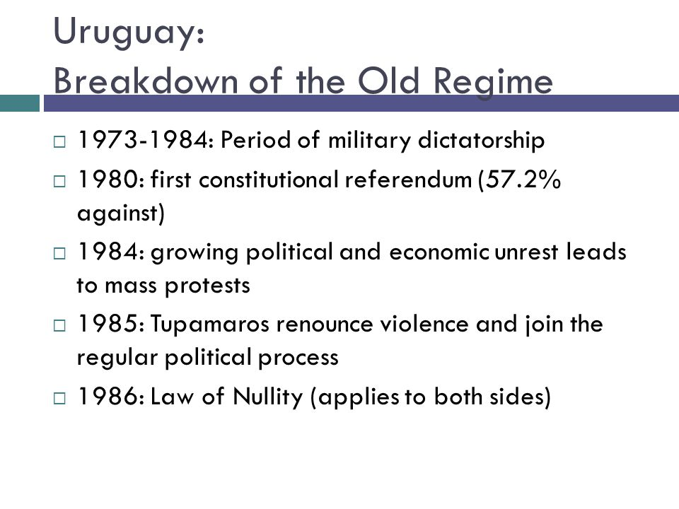 Uruguay: Breakdown of the Old Regime : Period of military dictatorship 1980: first constitutional referendum (57.2% against) 1984: growing political and economic unrest leads to mass protests 1985: Tupamaros renounce violence and join the regular political process 1986: Law of Nullity (applies to both sides)