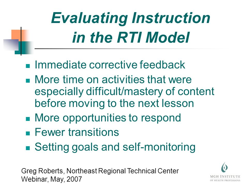 Evaluating Instruction in the RTI Model Immediate corrective feedback More time on activities that were especially difficult/mastery of content before moving to the next lesson More opportunities to respond Fewer transitions Setting goals and self-monitoring Greg Roberts, Northeast Regional Technical Center Webinar, May, 2007