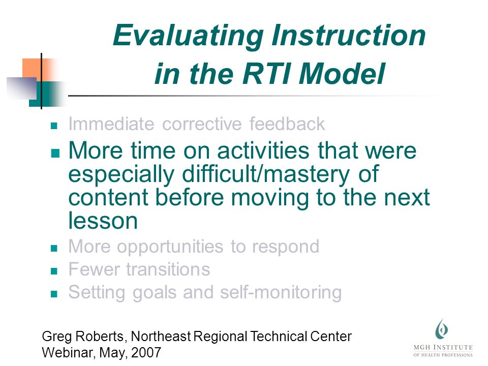 Immediate corrective feedback More time on activities that were especially difficult/mastery of content before moving to the next lesson More opportunities to respond Fewer transitions Setting goals and self-monitoring Greg Roberts, Northeast Regional Technical Center Webinar, May, 2007 Evaluating Instruction in the RTI Model
