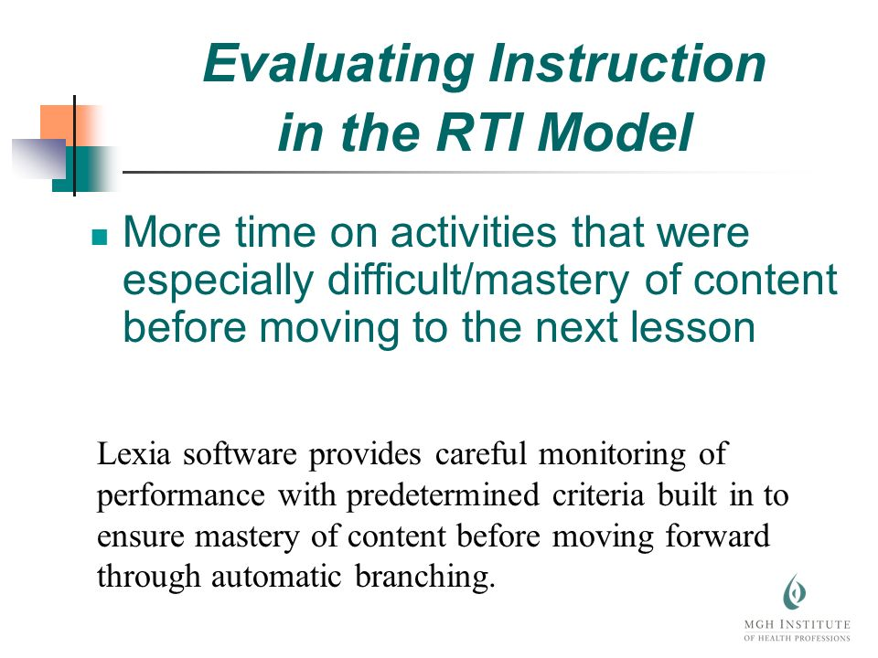 More time on activities that were especially difficult/mastery of content before moving to the next lesson Lexia software provides careful monitoring of performance with predetermined criteria built in to ensure mastery of content before moving forward through automatic branching.