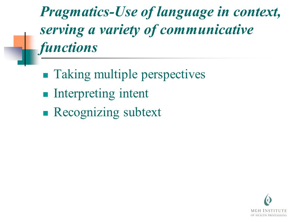 Pragmatics-Use of language in context, serving a variety of communicative functions Taking multiple perspectives Interpreting intent Recognizing subtext