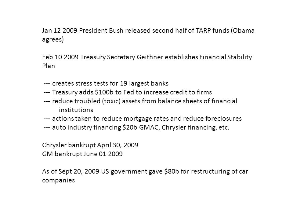 Jan 12 2009 President Bush released second half of TARP funds (Obama agrees) Feb 10 2009 Treasury Secretary Geithner establishes Financial Stability Plan --- creates stress tests for 19 largest banks --- Treasury adds $100b to Fed to increase credit to firms --- reduce troubled (toxic) assets from balance sheets of financial institutions --- actions taken to reduce mortgage rates and reduce foreclosures --- auto industry financing $20b GMAC, Chrysler financing, etc.