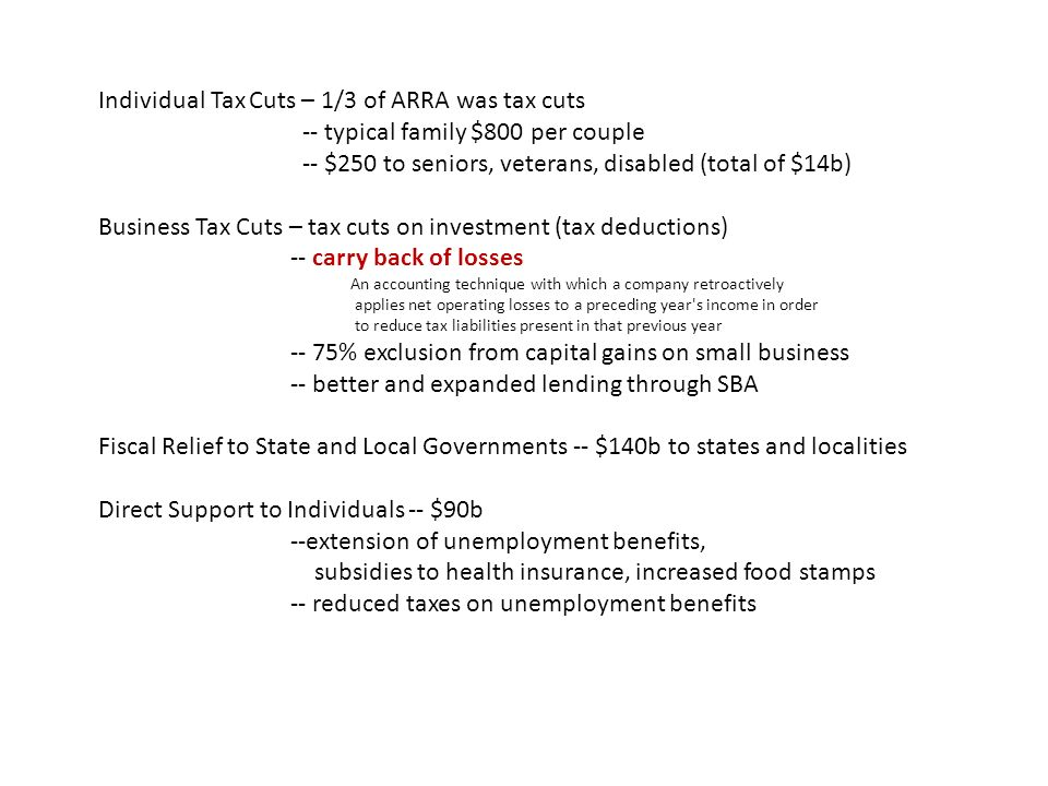 Individual Tax Cuts – 1/3 of ARRA was tax cuts -- typical family $800 per couple -- $250 to seniors, veterans, disabled (total of $14b) Business Tax Cuts – tax cuts on investment (tax deductions) -- carry back of losses An accounting technique with which a company retroactively applies net operating losses to a preceding year s income in order to reduce tax liabilities present in that previous year -- 75% exclusion from capital gains on small business -- better and expanded lending through SBA Fiscal Relief to State and Local Governments -- $140b to states and localities Direct Support to Individuals -- $90b --extension of unemployment benefits, subsidies to health insurance, increased food stamps -- reduced taxes on unemployment benefits