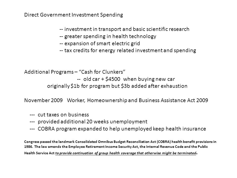 Direct Government Investment Spending -- investment in transport and basic scientific research -- greater spending in health technology -- expansion of smart electric grid -- tax credits for energy related investment and spending Additional Programs – Cash for Clunkers -- old car + $4500 when buying new car originally $1b for program but $3b added after exhaustion November 2009 Worker, Homeownership and Business Assistance Act 2009 --- cut taxes on business --- provided additional 20 weeks unemployment --- COBRA program expanded to help unemployed keep health insurance Congress passed the landmark Consolidated Omnibus Budget Reconciliation Act (COBRA) health benefit provisions in 1986.